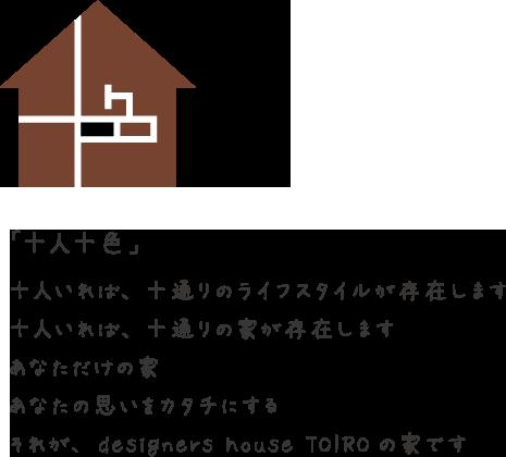 「十人十色」十人いれば、十通りのライフスタイルが存在します。十人いれば、十通りの家が存在します。あなただけの家あなたの思いをカタチにするそれが、designers house TOIROの家です